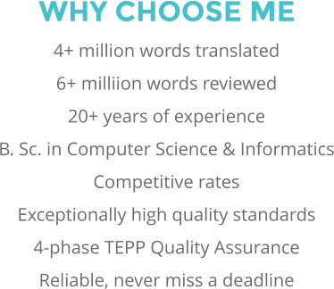 WHY CHOOSE ME 4+ million words translated 6+ milliion words reviewed 20+ years of experience B. Sc. in Computer Science & Informatics Competitive rates Exceptionally high quality standards 4-phase TEPP Quality Assurance Reliable, never miss a deadline